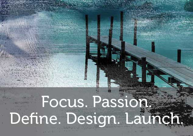 Focus. Passion. Define. Design. Launch.